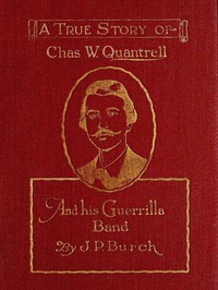 Charles W. Quantrell A True Report of His Guerrilla Warfare on the Missouri and Kansas Border During the Civil War of 1861 to 1865