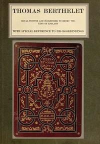 Thomas Berthelet, Royal Printer and Bookbinder to Henry VIII., King of England