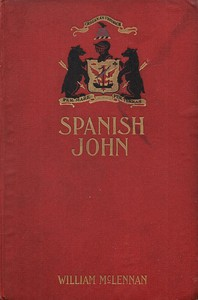"""Spanish John Being a Memoir, Now First Published in Complete Form, of the Early Life and Adventures of Colonel John McDonell, Known as """"Spanish John,"""" When a Lieutenant in the Company of St. James of the Regiment Irlandia, in the Service of the King of Spain Operating in Italy"""