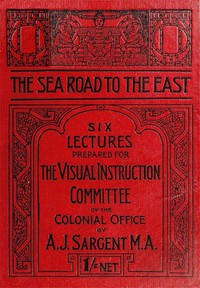 The Sea Road to the East, Gibraltar to Wei-hai-wei Six Lectures Prepared for the Visual Instruction Committee of the Colonial Office