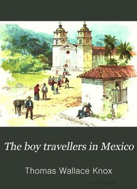 The Boy Travellers in Mexico Adventures of Two Youths in a Journey to Northern and Central Mexico, Campeachey, and Yucatan, With a Description of the Republics of Central America and of the Nicaragua Canal
