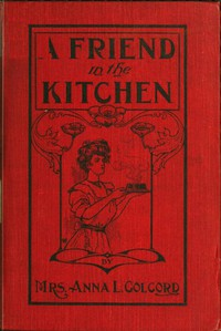 A Friend in the Kitchen; Or, What to Cook and How to Cook It. Sixteenth Edition