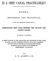 Is a Ship Canal Practicable? Notes, Historical and Statistical, Upon the Projected Routes for an Interoceanic Ship Canal Between the Atlantic and Pacific Oceans, in Which is Included a Short Account of the Character and Influence of the Canal of Suez, and the Probable Effects Upon the Commerce of the World of the Two Canals, Regarded Either as Rivals, or as Parts of One System of Interoceanic Navigation