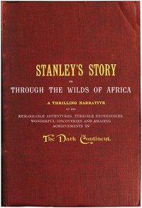 Stanley's Story; Or, Through the Wilds of Africa A Thrilling Narrative of His Remarkable Adventures, Terrible Experiences, Wonderful Discoveries and Amazing Achievements in the Dark Continent