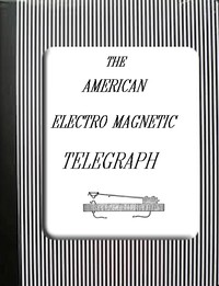 The American Electro Magnetic Telegraph With the Reports of Congress, and a Description of All Telegraphs Known, Employing Electricity or Galvanism