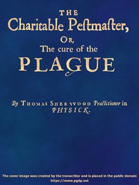 The Charitable Pestmaster; Or, The Cure of the Plague Conteining a few short and necessary instructions how to preserve the body from infection of the plagve, as also to cure those that are infected. Together with a little treatise concerning the cure of the small pox.