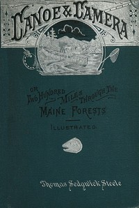 Cover of Canoe and camera: a two hundred mile tour through the Maine forests