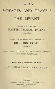 Early Voyages and Travels in the Levant I.—The Diary of Master Thomas Dallam, 1599-1600. II.—Extracts from the Diaries of Dr. John Covel, 1670-1679. With Some Account of the Levant Company of Turkey Merchants.