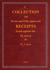 A Collection of Seven and Fifty approved Receipts Good against the Plague Taken out of the five books of that renowned Dr. Don Alexes secrets, for the benefit of the poorer sort of people of these nations.