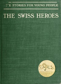 Swiss Heroes: An Historical Romance of the Time of Charles the Bold