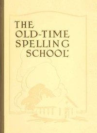 Cover of The Old-Time Spelling School; In Three Parts