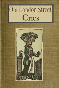 Old London Street Cries and the Cries of To-day With Heaps of Quaint Cuts Including Hand-coloured Frontispiece