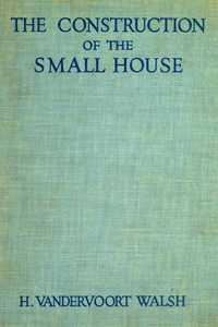 The Construction of the Small House A Simple and Useful Source of Information of the Methods of Building Small American Homes, for Anyone Planning to Build