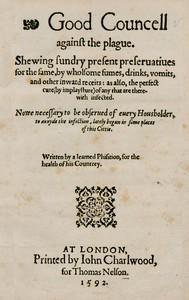 Good Councell against the plague Shewing sundry present preseruatiues for the same, by wholsome fumes, drinks, vomits, and other inward receits: as also, the perfect cure (by implaysture) of any that are therewith infected. Now necessary to be obserued of euery housholder, to auoyde the infection, lately begun in some places of this cittie.