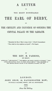 A Letter to the Right Honourable the Earl of Derbyon the cruelty and injustice of opening the Crystal Palace on the Sabbath