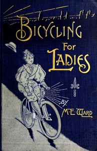 Bicycling for LadiesThe Common Sense of Bicycling; with Hints as to the Art of Wheeling—Advice to Beginners—Dress—Care of the Bicycle—Mechanics—Training—Exercise, etc., etc.