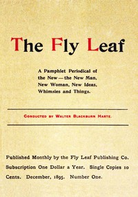 The Fly Leaf, No. 1, Vol. 1, December 1895 A Pamphlet Periodical of the New—the New Man, New Woman, New Ideas, Whimsies and Things
