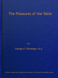 Cover of The Pleasures of the Table An Account of Gastronomy from Ancient Days to Present Times. With a History of Its Literature, Schools, and Most Distinguished Artists; Together With Some Special Recipes, and Views Concerning the Aesthetics of Dinners and Dinner-giving