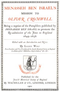 Menasseh ben Israel's Mission to Oliver Cromwell Being a reprint of the pamphlets published by Menasseh ben Israel to promote the re-admission of the Jews to England, 1649-1656