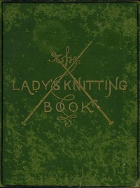 Cover of The Lady's Knitting-Book Containing eighty clear and easy patterns of useful and ornamental knitting