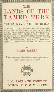 The Lands of the Tamed Turk; or, the Balkan States of to-day A narrative of travel through Servia, Bulgaria, Montenegro, Dalmatia and the recently acquired Austrian provinces of Bosnia and the Herzegovina; with observations of the peoples, their races, creeds, institutions and politics, and of the geographical, historical and commercial aspects of the several countries