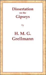 Dissertation on the Gipseys Representing their manner of life, family economy, occupations & trades, marriages & education, sickness, death, & burial, religion, language, sciences & arts, &c. &c. &c.; with an historical enquiry concerning their origin & first appearance in Europe