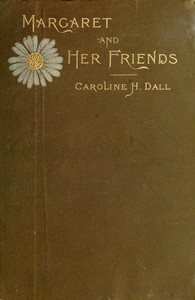 Margaret and Her Friends or, Ten conversations with Margaret Fuller upon the mythology of the Greeks and its expression in art, held at the house of the Rev. George Ripley, Bedford Place, Boston, beginning March 1, 1841