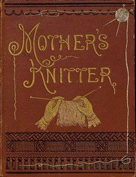 Mother's Knitter: Containing some patterns of things for little children