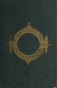 Cover of The Horse's Friend The Only Practical Method of Educating the Horse and Eradicating Vicious Habits; Followed by a Variety of Valuable Recipes, Instructions in Farriery, Horse-shoeing, the Latest Rules of Trotting, and the Record of Fast Horses Up to 1876