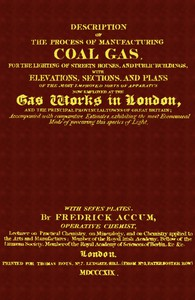 Description of the Process of Manufacturing Coal Gas, for the Lighting of Streets Houses, and Public Buildings With Elevations, Sections, and Plans of the Most Improved Sorts of Apparatus Now Employed at the Gas Works in London and the Principal Provincial Towns of Great Britain; Accompanied With Comparative Estimates, Exhibiting the Most Economical Mode of Procuring This Species of Light