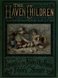 Cover of The Haven Children; or, Frolics at the Funny Old House on Funny Street