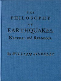 The Philosophy of Earthquakes, Natural and Religious or, An Inquiry Into Their Cause, and Their Purpose