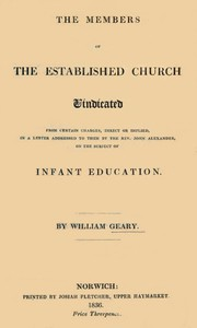 The Members of the Established Church Vindicatedfrom certain charges, direct or implied, in a letter addressed to them by the Rev. John Alexander, on the subject of Infant Education