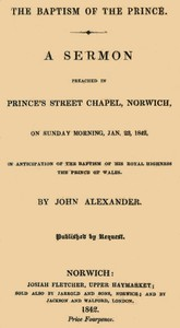 The Baptism of the Prince: A Sermon Preached ... on Sunday morning, Jan. 23, 1842, in anticipation of the baptism of His Royal Highness, the Prince of Wales.