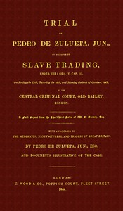 Trial of Pedro de Zulueta, jun., on a Charge of Slave Trading, under 5 Geo. IV, cap. 113, on Friday the 27th, Saturday the 28th, and Monday the 30th of October, 1843, at the Central Criminal Court, Old Bailey, LondonA Full Report from the Short-hand Notes of W. B. Gurney, Esq.