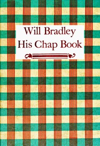 Cover of Will Bradley, His Chap Book An account, in the words of the dean of American typographers, of his graphic arts adventures ...