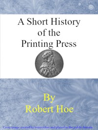 A short history of the printing press and of the improvements in printing machinery from the time of Gutenberg up to the present day