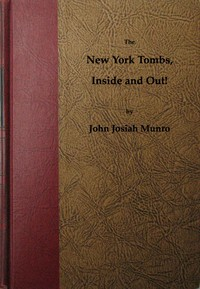 Cover of The New York Tombs Inside and Out!Scenes and Reminiscences Coming Down to the Present. A Story Stranger Than Fiction, with an Historic Account of America's Most Famous Prison.