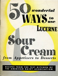 50 Wonderful Ways to Use Lucerne Sour Cream, From Appetizers to Desserts Recipes from the Test Kitchen of the American Dairy Association