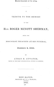 Death disarmed of its sting A tribute to the memory of the Hon. Roger Minott Sherman, being the discourse preached at his funeral, January 2, 1845
