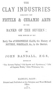 The Clay Industries, Including the Fictile & Ceramic Arts on the Banks of the Severn with notices of the early use of Shropshire clays, the history of pottery, porcelain, &c. in the district