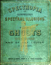 Spectropia; or, Surprising Spectral IllusionsShowing Ghosts Everywhere, and of Any Colour