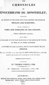 The Chronicles of Enguerrand de Monstrelet, Vol. 08 [of 13] Containing an account of the cruel civil wars between the houses of Orleans and Burgundy, of the possession of Paris and Normandy by the English, their expulsion thence, and of other memorable events that happened in the kingdom of France, as well as in other countries