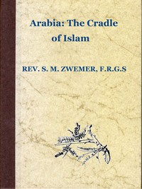 Cover of Arabia: The Cradle of Islam Studies in the Geography, People and Politics of the Peninsula, with an Account of Islam and Mission-Work.