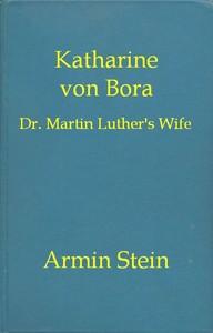 Katharine von Bora: Dr. Martin Luther's Wife