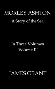 Cover of Morley Ashton: A Story of the Sea. Volume 3 (of 3)