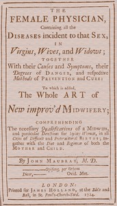 Cover of The Female PhysicianContaining all the diseases incident to that sex, in virgins, wives, and widows; together with their causes and symptoms, their degrees of danger, and respective methods of prevention and cure: to which is added, the whole art of new improv'd midwifery; comprehending the necessary qualifications of a midwife, and particular directions for laying women, in all cases of difficult and preternatural births; together with the diet and regimen of both the mother and child.