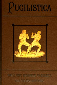 Pugilistica: The History of British Boxing, Volume 3 (of 3) Containing Lives of the Most Celebrated Pugilists; Full Reports of Their Battles from Contemporary Newspapers, With Authentic Portraits, Personal Anecdotes, and Sketches of the Principal Patrons of the Prize Ring, Forming a Complete History of the Ring from Fig and Broughton, 1719-40, to the Last Championship Battle Between King and Heenan, in December 1863