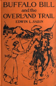 Buffalo Bill and the Overland Trail Being the story of how boy and man worked hard and played hard to blaze the white trail, by wagon train, stage coach and pony express, across the great plains and the mountains beyond, that the American republic might expand and flourish