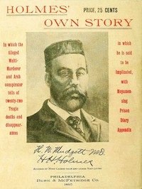 Cover of Holmes' Own Story In Which the Alleged Multi-murderer and Arch Conspirator Tells of the Twenty-two Tragic Deaths and Disappearances in Which He Is Said to Be Implicated, With Moyamensing Prison Diary Appendix